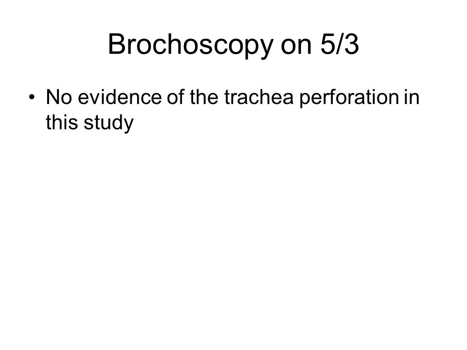 Brochoscopy on 5/3 No evidence of the trachea perforation in this study