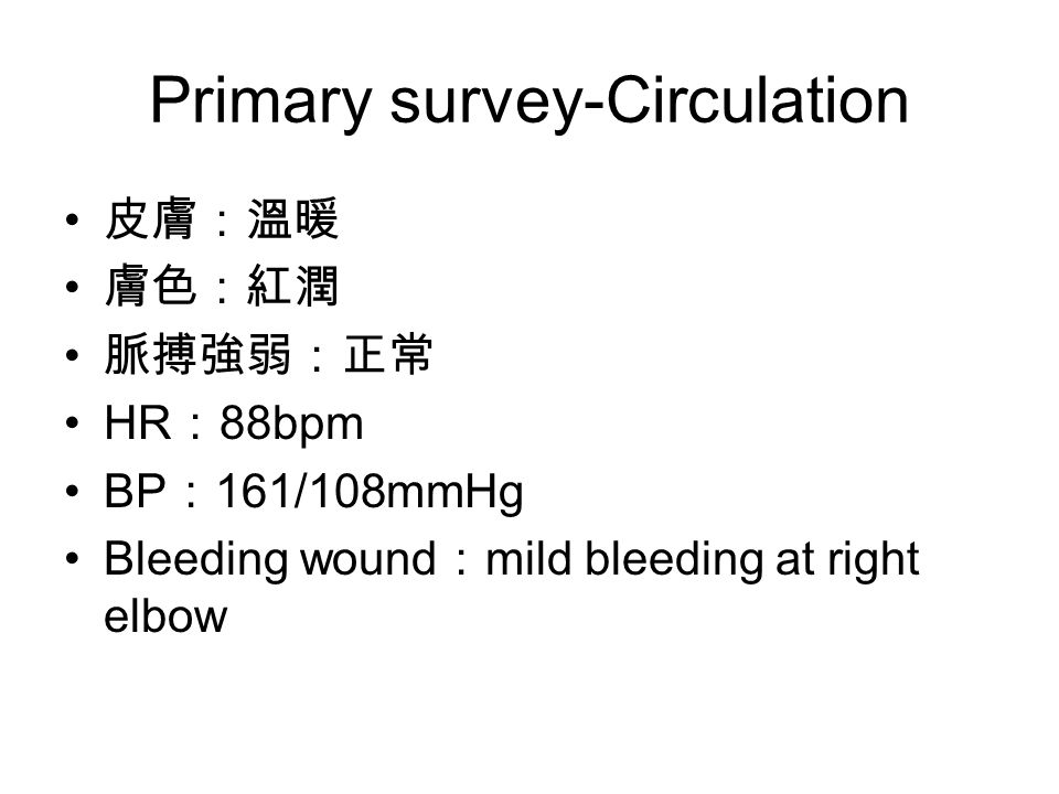 Primary survey-Circulation 皮膚:溫暖 膚色:紅潤 脈搏強弱:正常 HR : 88bpm BP : 161/108mmHg Bleeding wound : mild bleeding at right elbow