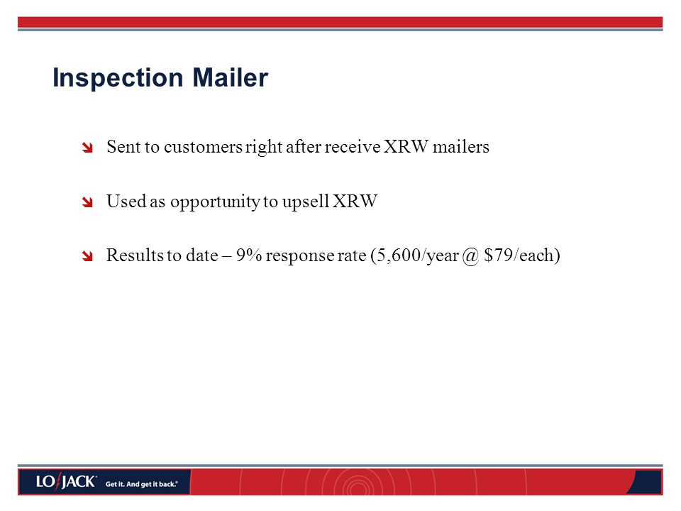 Inspection Mailer  Sent to customers right after receive XRW mailers  Used as opportunity to upsell XRW  Results to date – 9% response rate (5,600/year @ $79/each)