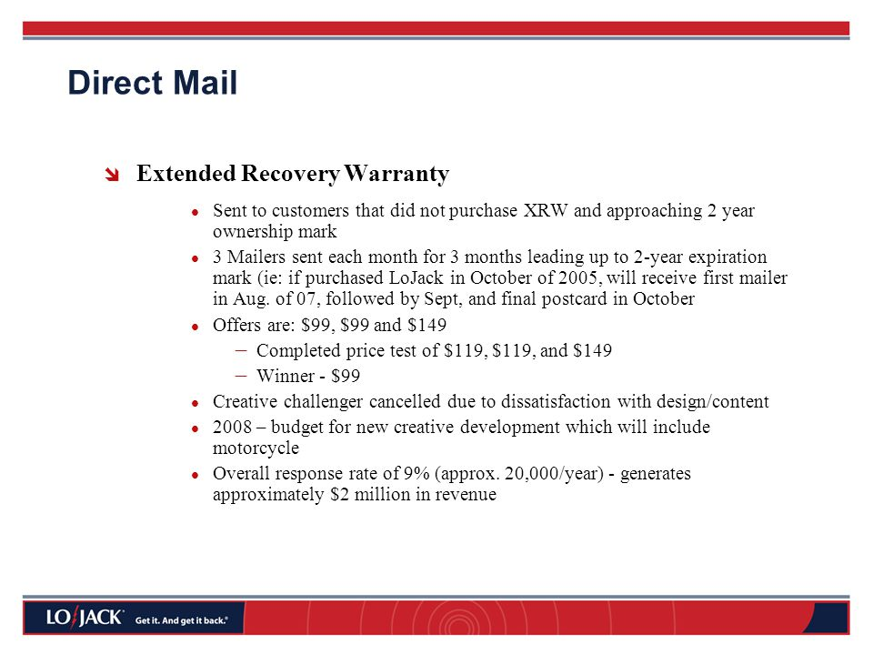  Extended Recovery Warranty Sent to customers that did not purchase XRW and approaching 2 year ownership mark 3 Mailers sent each month for 3 months leading up to 2-year expiration mark (ie: if purchased LoJack in October of 2005, will receive first mailer in Aug.