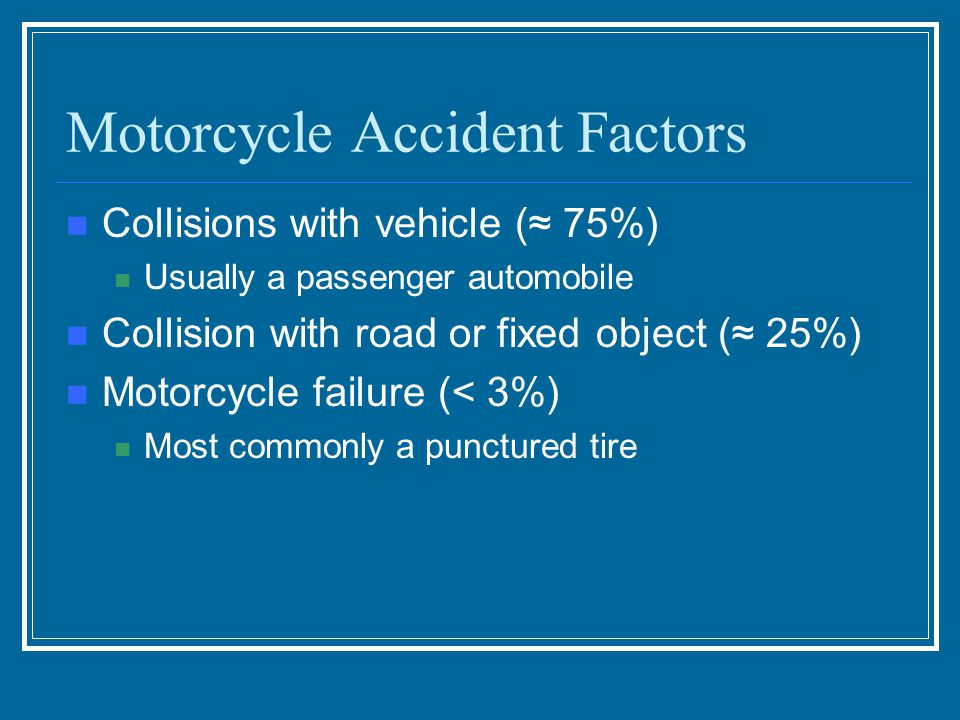 Motorcycle Accident Factors Collisions with vehicle (≈ 75%) Usually a passenger automobile Collision with road or fixed object (≈ 25%) Motorcycle failure (< 3%) Most commonly a punctured tire