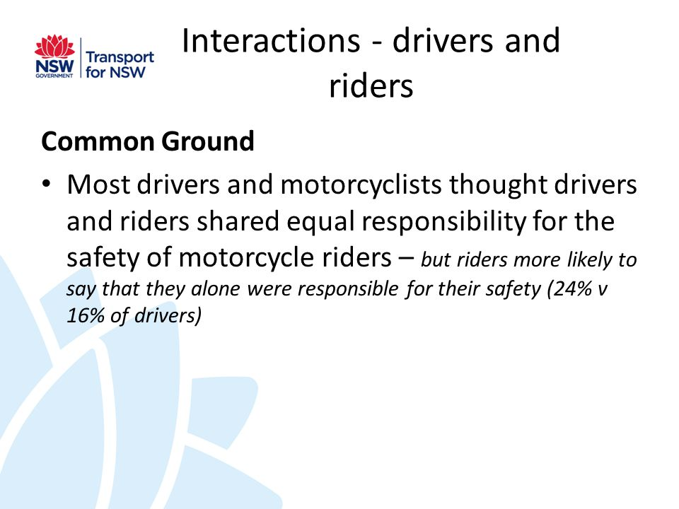 Interactions - drivers and riders Common Ground Most drivers and motorcyclists thought drivers and riders shared equal responsibility for the safety of motorcycle riders – but riders more likely to say that they alone were responsible for their safety (24% v 16% of drivers)