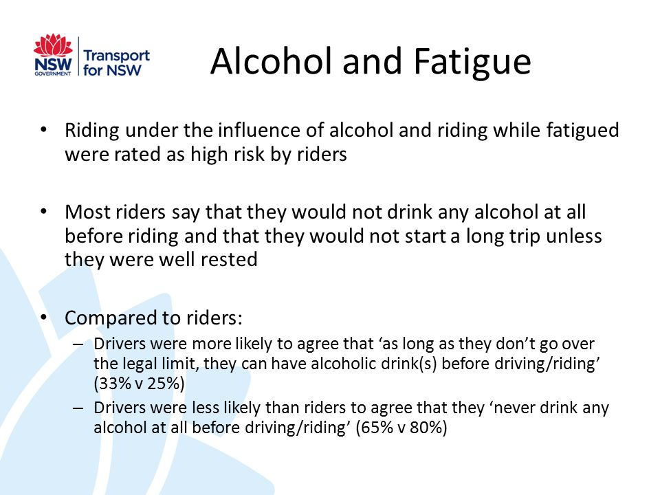 Alcohol and Fatigue Riding under the influence of alcohol and riding while fatigued were rated as high risk by riders Most riders say that they would not drink any alcohol at all before riding and that they would not start a long trip unless they were well rested Compared to riders: – Drivers were more likely to agree that 'as long as they don't go over the legal limit, they can have alcoholic drink(s) before driving/riding' (33% v 25%) – Drivers were less likely than riders to agree that they 'never drink any alcohol at all before driving/riding' (65% v 80%)