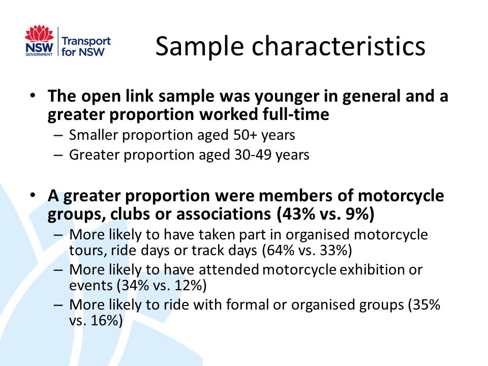 Sample characteristics The open link sample was younger in general and a greater proportion worked full-time – Smaller proportion aged 50+ years – Greater proportion aged 30-49 years A greater proportion were members of motorcycle groups, clubs or associations (43% vs.