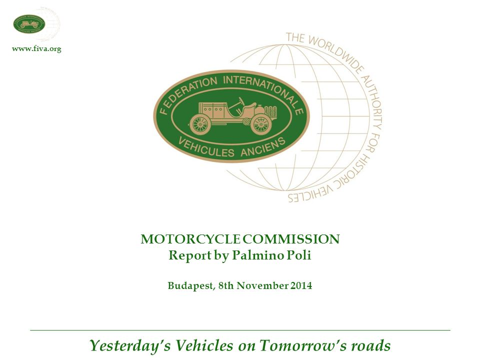 www.fiva.org Yesterday's Vehicles on Tomorrow's roads MOTORCYCLE COMMISSION Report by Palmino Poli Budapest, 8th November 2014