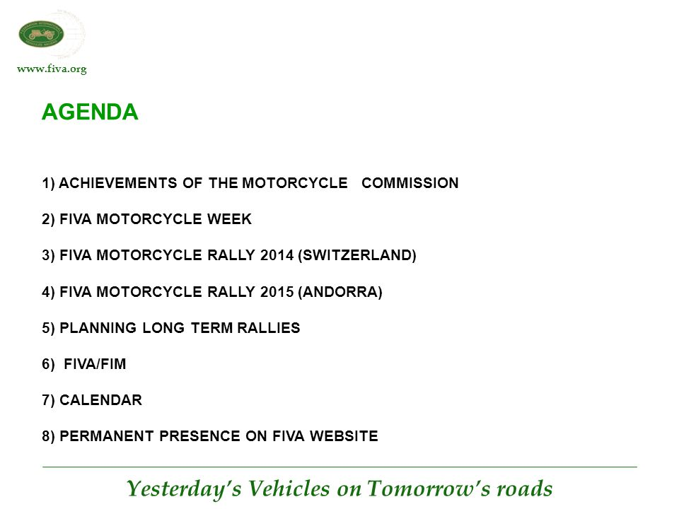 www.fiva.org Yesterday's Vehicles on Tomorrow's roads AGENDA 1) ACHIEVEMENTS OF THE MOTORCYCLE COMMISSION 2) FIVA MOTORCYCLE WEEK 3) FIVA MOTORCYCLE RALLY 2014 (SWITZERLAND) 4) FIVA MOTORCYCLE RALLY 2015 (ANDORRA) 5) PLANNING LONG TERM RALLIES 6) FIVA/FIM 7) CALENDAR 8) PERMANENT PRESENCE ON FIVA WEBSITE