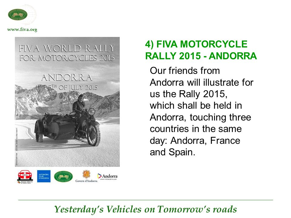 www.fiva.org Yesterday's Vehicles on Tomorrow's roads 4) FIVA MOTORCYCLE RALLY 2015 - ANDORRA Our friends from Andorra will illustrate for us the Rally 2015, which shall be held in Andorra, touching three countries in the same day: Andorra, France and Spain.