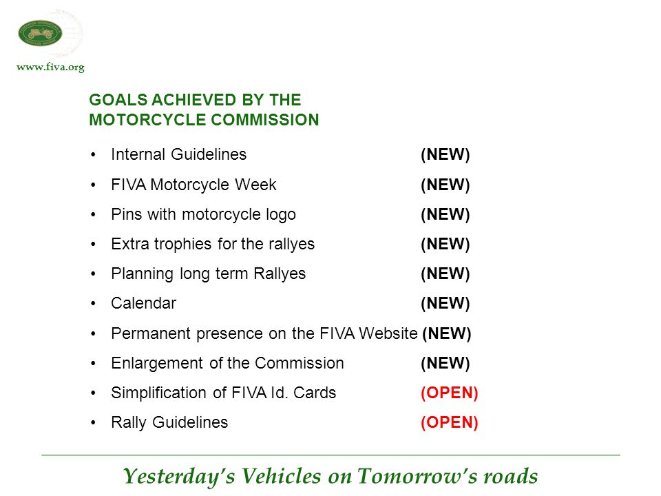 www.fiva.org Yesterday's Vehicles on Tomorrow's roads GOALS ACHIEVED BY THE MOTORCYCLE COMMISSION Internal Guidelines(NEW) FIVA Motorcycle Week(NEW) Pins with motorcycle logo(NEW) Extra trophies for the rallyes(NEW) Planning long term Rallyes(NEW) Calendar(NEW) Permanent presence on the FIVA Website (NEW) Enlargement of the Commission(NEW) Simplification of FIVA Id.