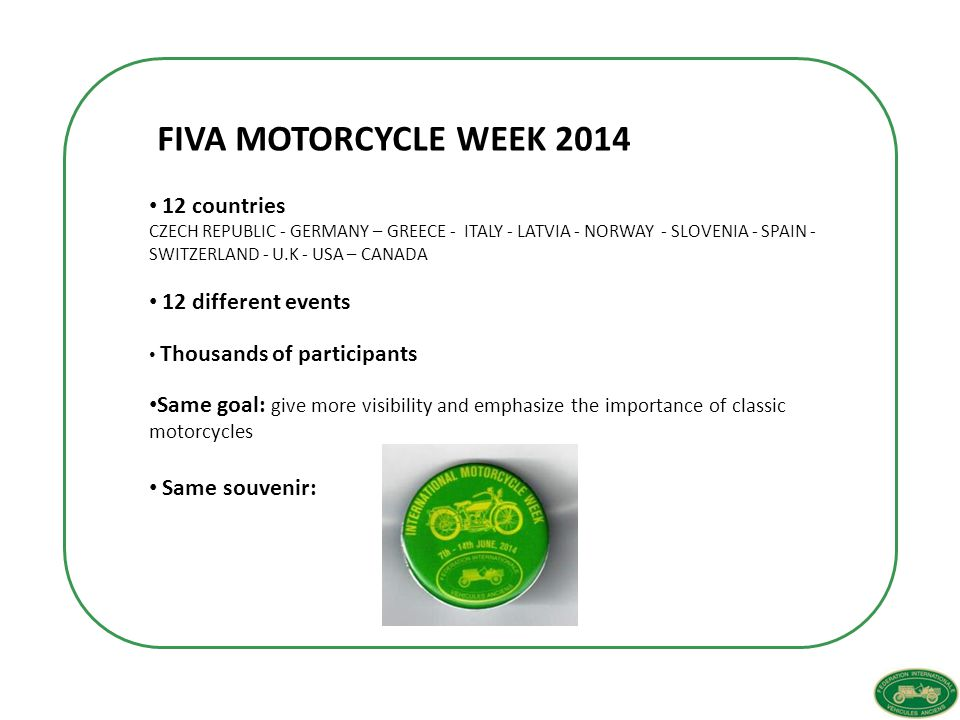 12 countries CZECH REPUBLIC - GERMANY – GREECE - ITALY - LATVIA - NORWAY - SLOVENIA - SPAIN - SWITZERLAND - U.K - USA – CANADA 12 different events Thousands of participants Same goal: give more visibility and emphasize the importance of classic motorcycles Same souvenir: FIVA MOTORCYCLE WEEK 2014