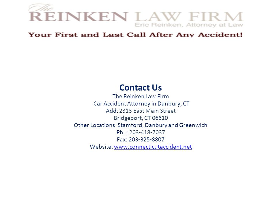 Contact Us The Reinken Law Firm Car Accident Attorney in Danbury, CT Add: 2313 East Main Street Bridgeport, CT 06610 Other Locations: Stamford, Danbury and Greenwich Ph.