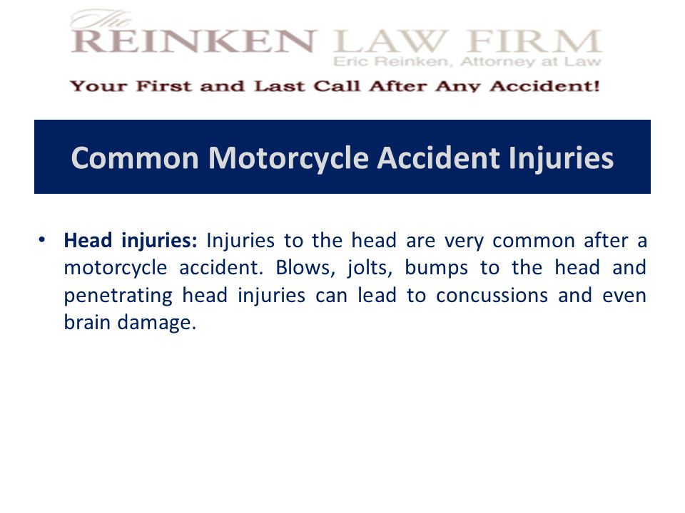 Common Motorcycle Accident Injuries Head injuries: Injuries to the head are very common after a motorcycle accident.