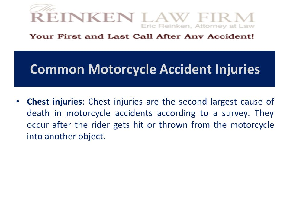 Common Motorcycle Accident Injuries Chest injuries: Chest injuries are the second largest cause of death in motorcycle accidents according to a survey.