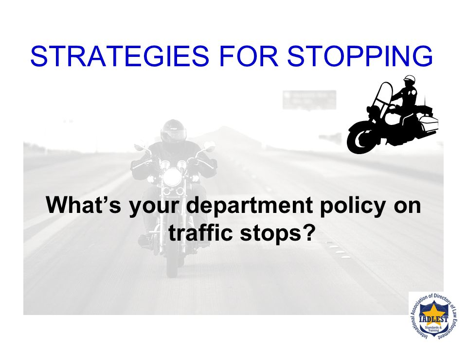 STRATEGIES FOR STOPPING Before engaging in the stop… Get registration plate number If you can, make sure the plate number matches vehicle description.