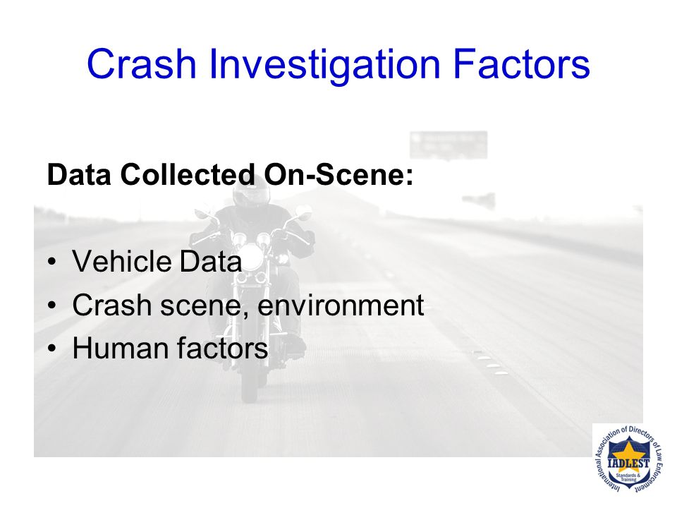 Crash Investigation Factors Examine Crash Pre-Crash maneuvers Crash maneuvers Post-Crash maneuvers