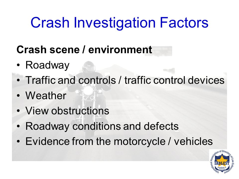 Crash Investigation Factors Vehicle Data VIN, Make, Model, motor size – cc Mechanical factors Check tires What is condition of other vehicles?