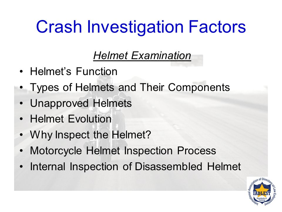 Crash Investigation Factors Crash or injury related cause factors Protection Vulnerability The body of the rider gives many clues. Check the helmet fo