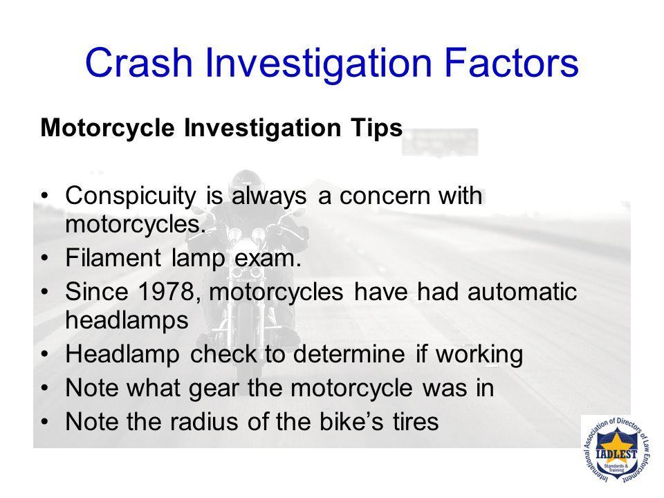 Crash Investigation Factors Motorcycle Investigation Tips Document/photograph crash scene erasure marks flat spots on the tires Sprockets Examine type