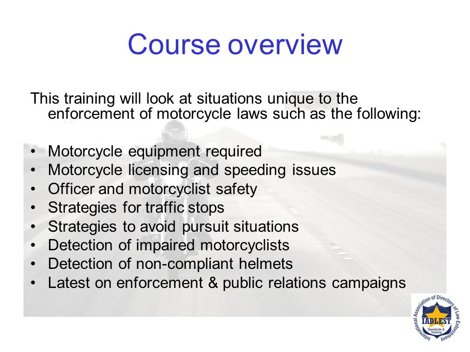 Course Purpose To understand why the enforcement of motorcycle laws, support of national motorcycle safety enforcement efforts and best practices are critical to reduce motorcycle fatalities and injuries.