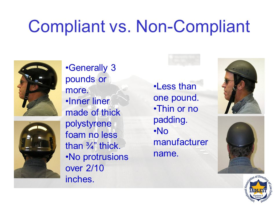 Remember to CHECK THE MOTORCYCLE HELMET! Helmets that are compliant - meet DOT Standard FMVSS No. 218 Helmets that are non-compliant