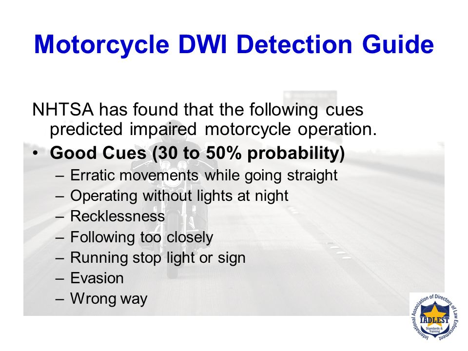 Motorcycle DWI Detection Guide NHTSA has found that the following cues predicted impaired motorcycle operation.