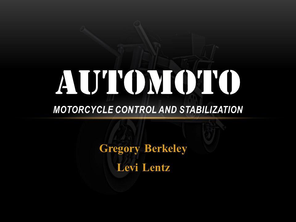 Gregory Berkeley Levi Lentz AUTOMOTO MOTORCYCLE CONTROL AND STABILIZATION