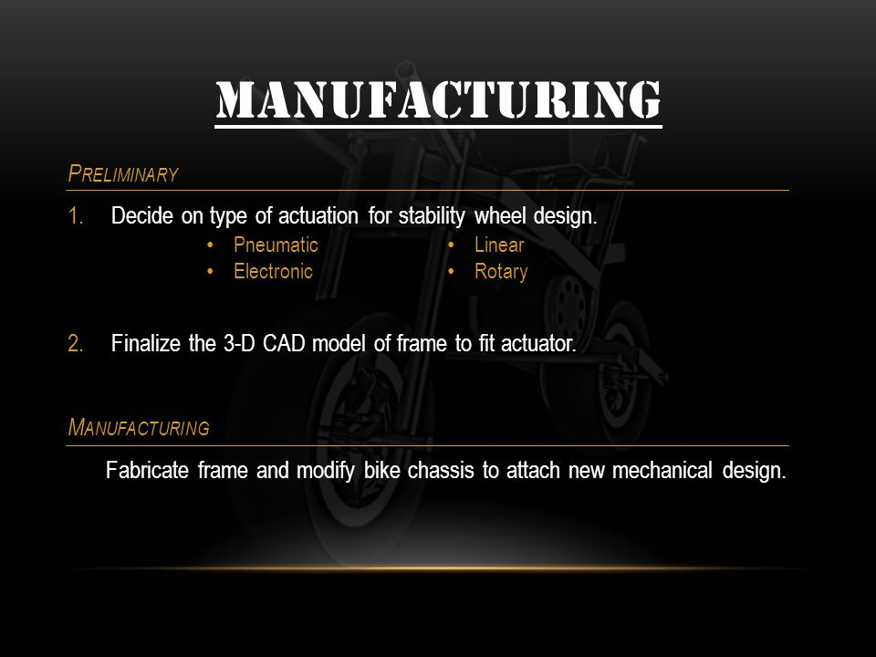 MANUFACTURING P RELIMINARY 1.Decide on type of actuation for stability wheel design. 2.Finalize the 3-D CAD model of frame to fit actuator. M ANUFACTU