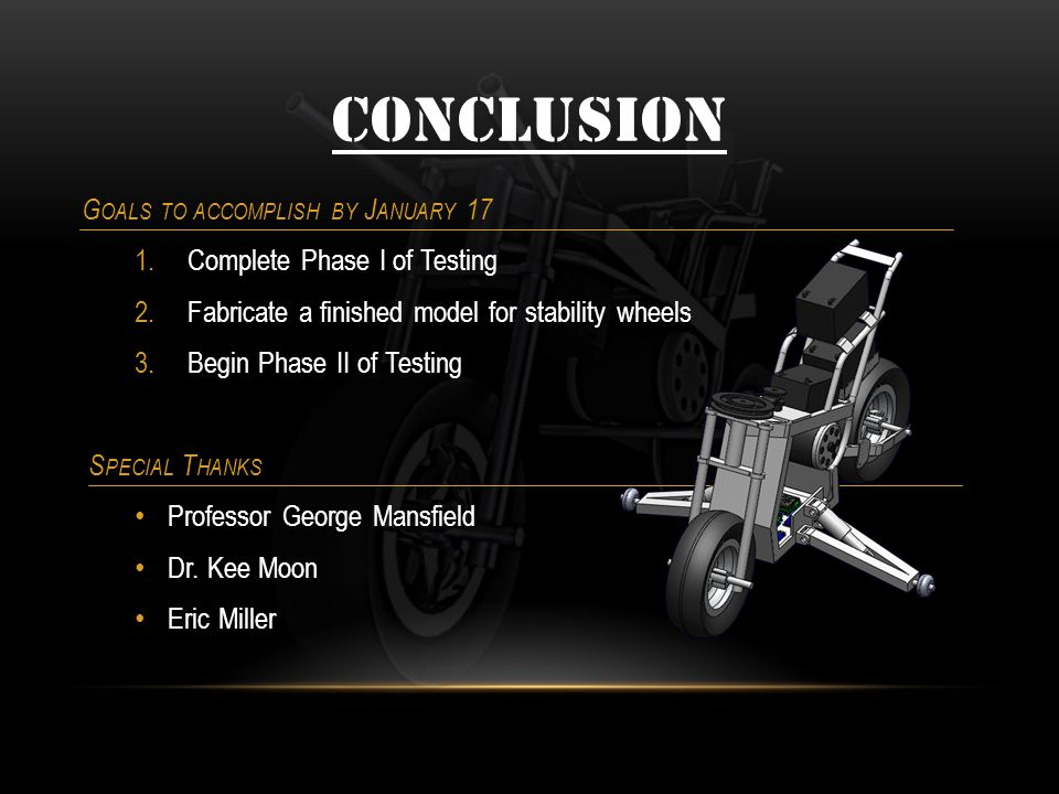 CONCLUSION G OALS TO ACCOMPLISH BY J ANUARY 17 1.Complete Phase I of Testing 2.Fabricate a finished model for stability wheels 3.Begin Phase II of Testing S PECIAL T HANKS Professor George Mansfield Dr.