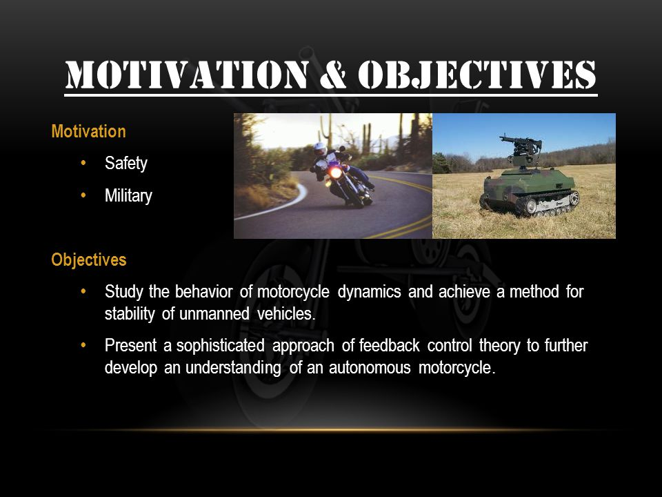 MOTIVATION & OBJECTIVES Motivation Safety Military Objectives Study the behavior of motorcycle dynamics and achieve a method for stability of unmanned