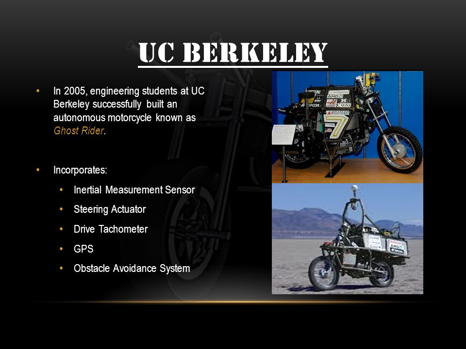 UC BERKELEY In 2005, engineering students at UC Berkeley successfully built an autonomous motorcycle known as Ghost Rider.