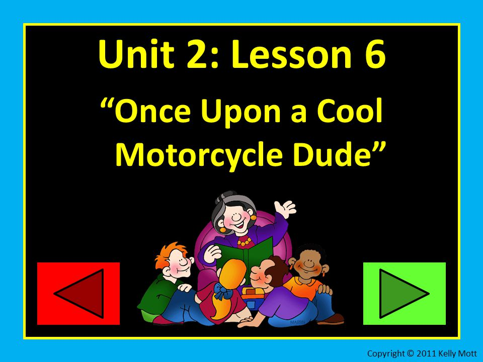 Unit 2: Lesson 6 Once Upon a Cool Motorcycle Dude Copyright © 2011 Kelly Mott