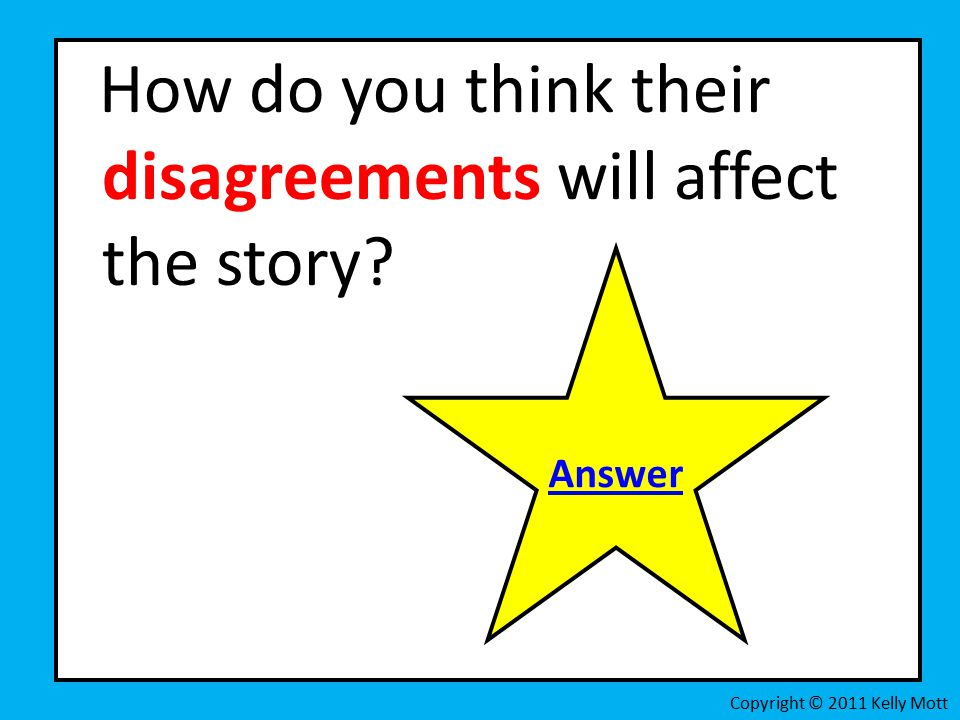 How do you think their disagreements will affect the story Copyright © 2011 Kelly Mott Answer