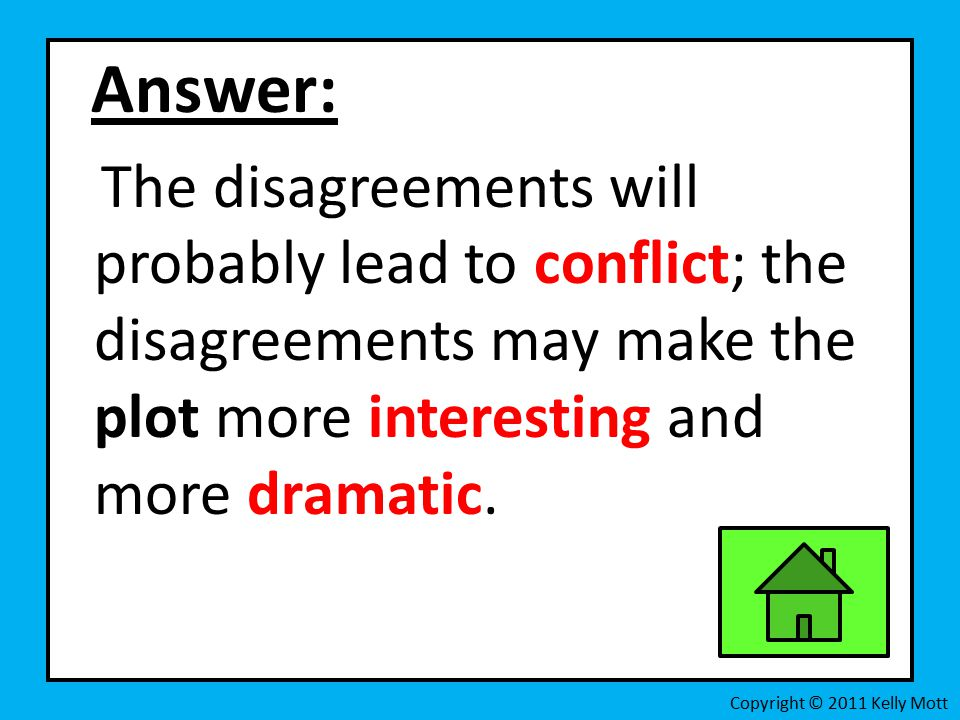Answer: The disagreements will probably lead to conflict; the disagreements may make the plot more interesting and more dramatic.