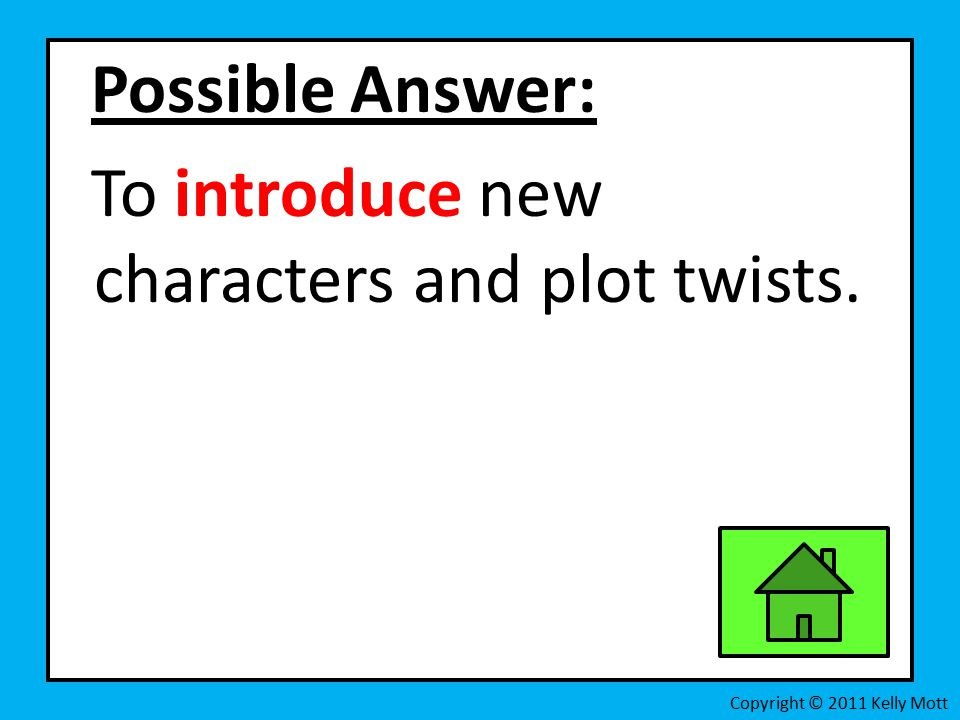 Possible Answer: To introduce new characters and plot twists. Copyright © 2011 Kelly Mott