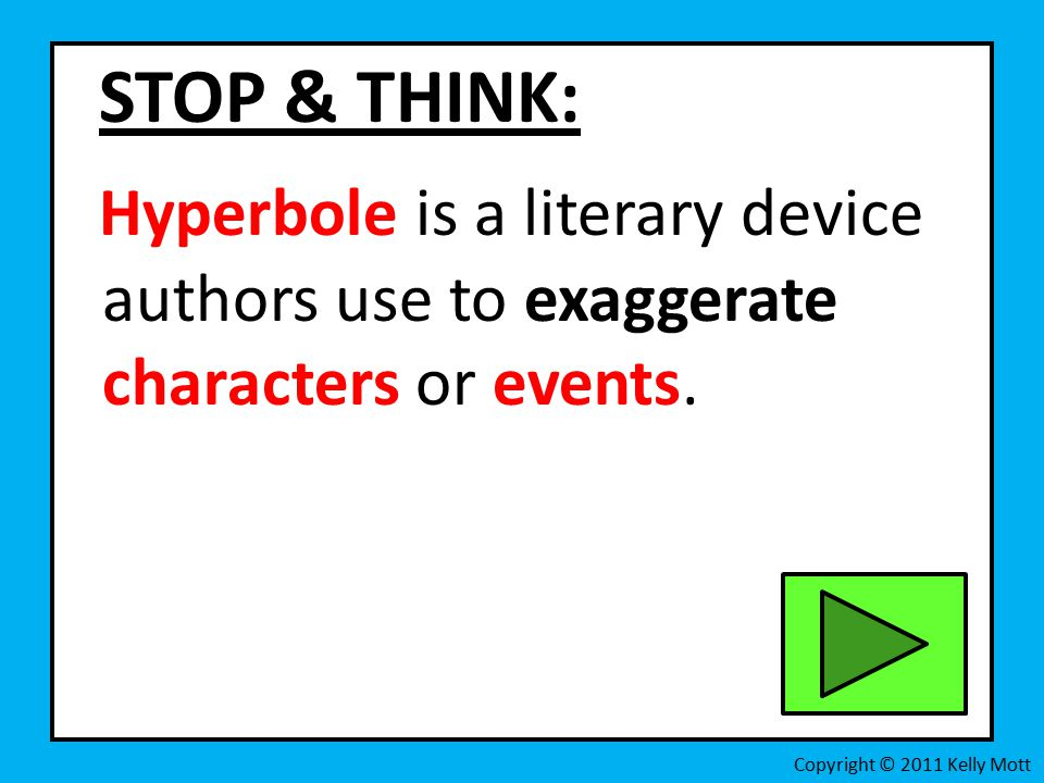 STOP & THINK: Hyperbole is a literary device authors use to exaggerate characters or events.