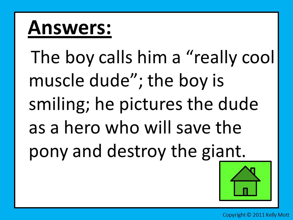 Answers: The boy calls him a really cool muscle dude ; the boy is smiling; he pictures the dude as a hero who will save the pony and destroy the giant.