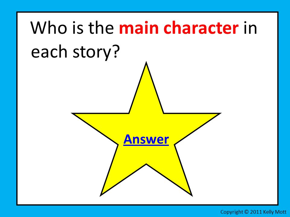 Who is the main character in each story Copyright © 2011 Kelly Mott Answer