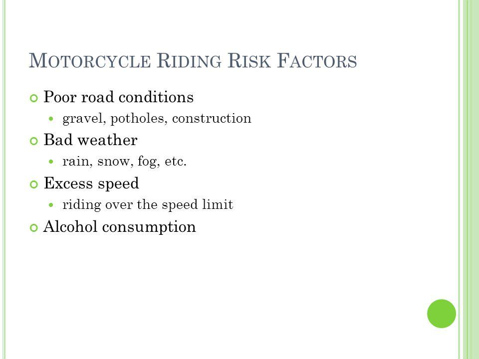 M OTORCYCLE R IDING R ISK F ACTORS Poor road conditions gravel, potholes, construction Bad weather rain, snow, fog, etc.