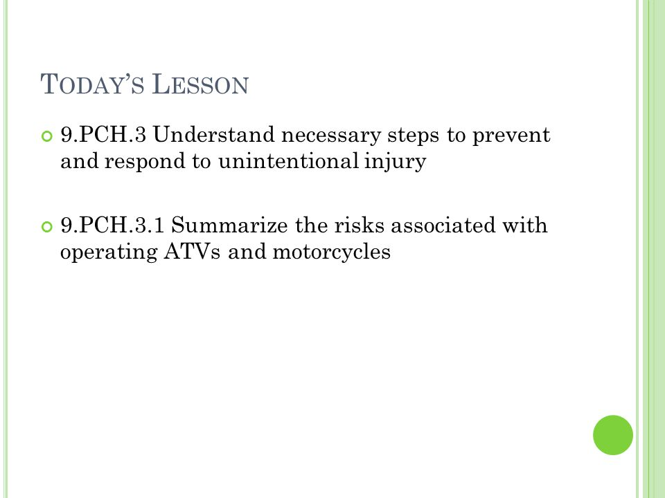 T ODAY ' S L ESSON 9.PCH.3 Understand necessary steps to prevent and respond to unintentional injury 9.PCH.3.1 Summarize the risks associated with operating ATVs and motorcycles