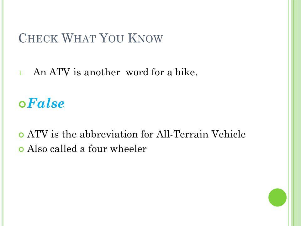 C HECK W HAT Y OU K NOW 2.ATVs are safe to ride anywhere by anybody.