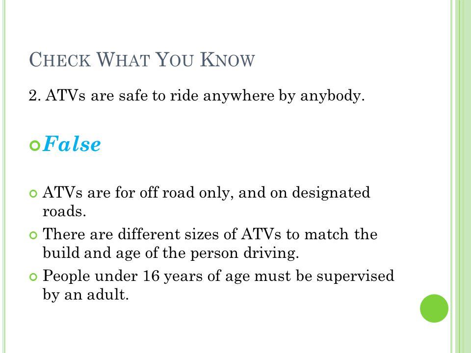 C HECK W HAT Y OU K NOW 2. ATVs are safe to ride anywhere by anybody.