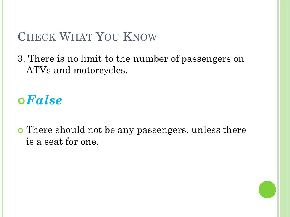 C HECK W HAT Y OU K NOW 3. There is no limit to the number of passengers on ATVs and motorcycles.