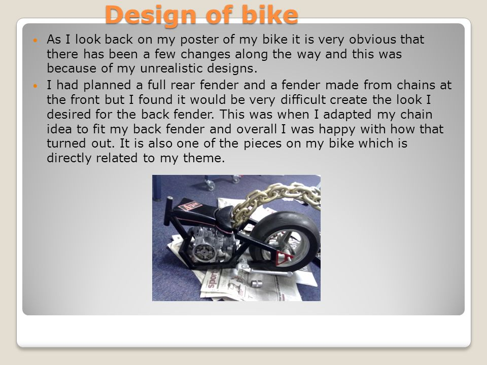 Design of bike As I look back on my poster of my bike it is very obvious that there has been a few changes along the way and this was because of my unrealistic designs.