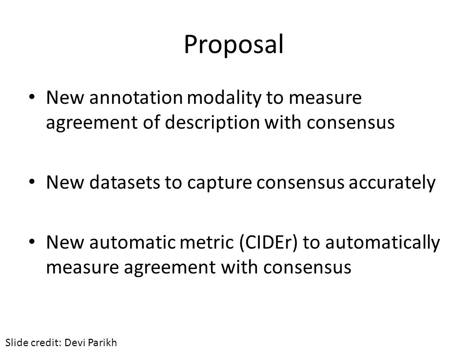 Proposal New annotation modality to measure agreement of description with consensus New datasets to capture consensus accurately New automatic metric (CIDEr) to automatically measure agreement with consensus Slide credit: Devi Parikh