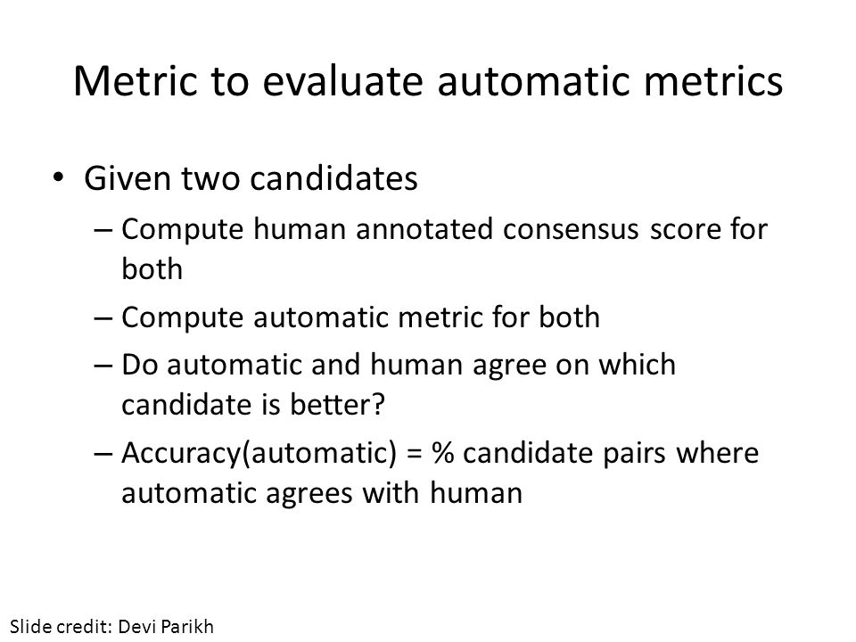 Metric to evaluate automatic metrics Given two candidates – Compute human annotated consensus score for both – Compute automatic metric for both – Do automatic and human agree on which candidate is better.