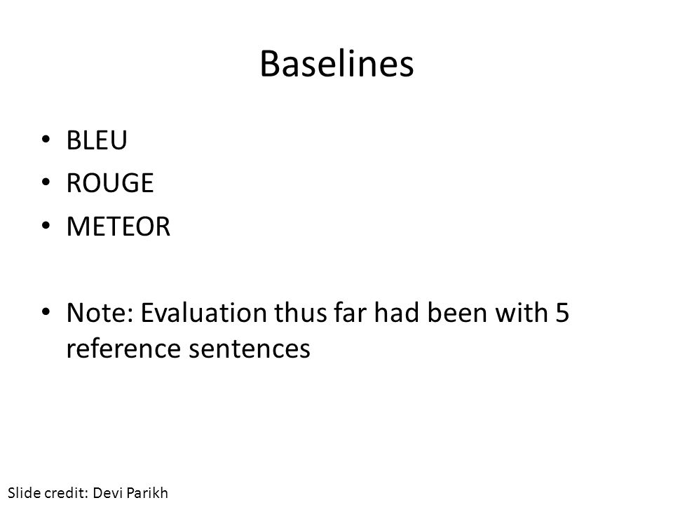 Baselines BLEU ROUGE METEOR Note: Evaluation thus far had been with 5 reference sentences Slide credit: Devi Parikh