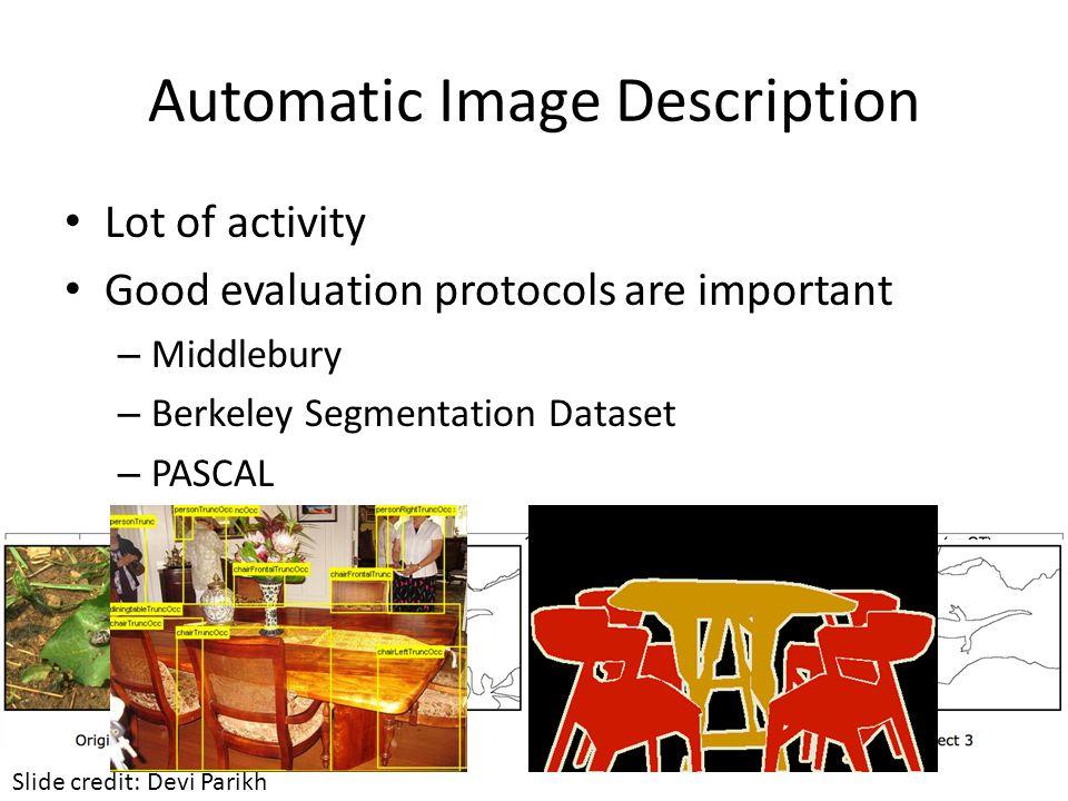 Automatic Image Description Lot of activity Good evaluation protocols are important – Middlebury – Berkeley Segmentation Dataset – PASCAL Slide credit