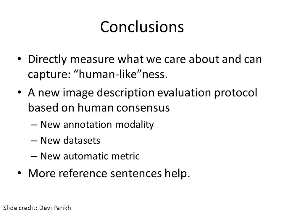 """Conclusions Directly measure what we care about and can capture: """"human-like""""ness. A new image description evaluation protocol based on human consensu"""