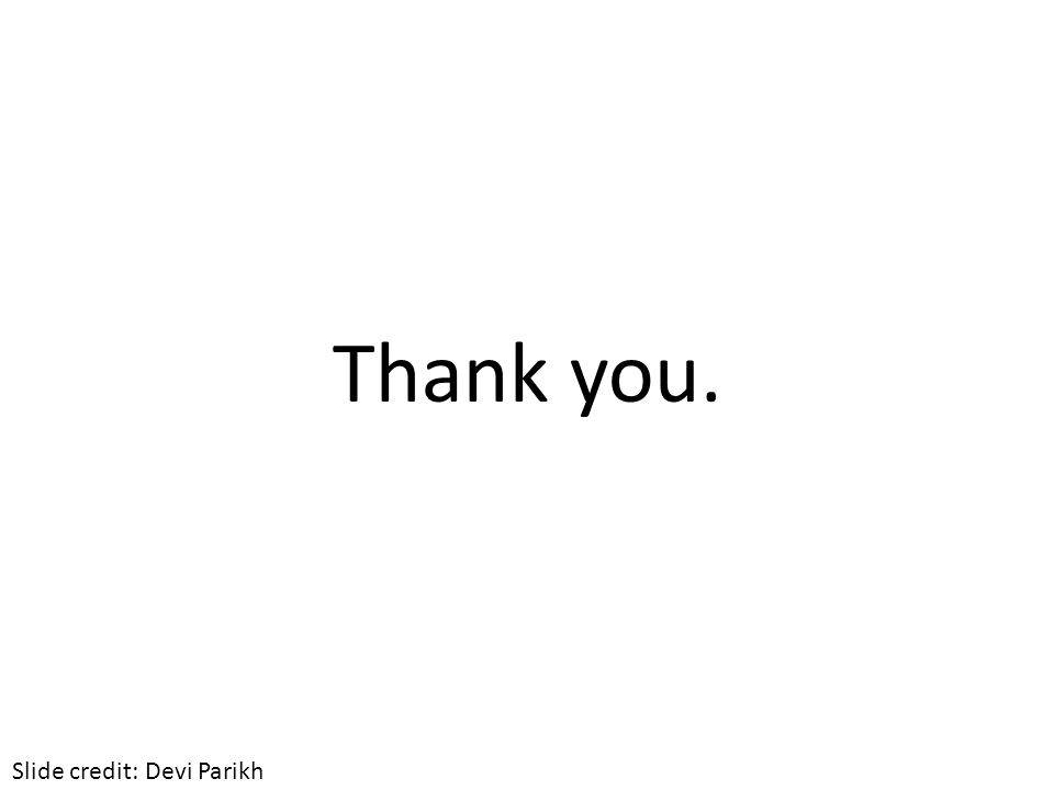 Thank you. Slide credit: Devi Parikh
