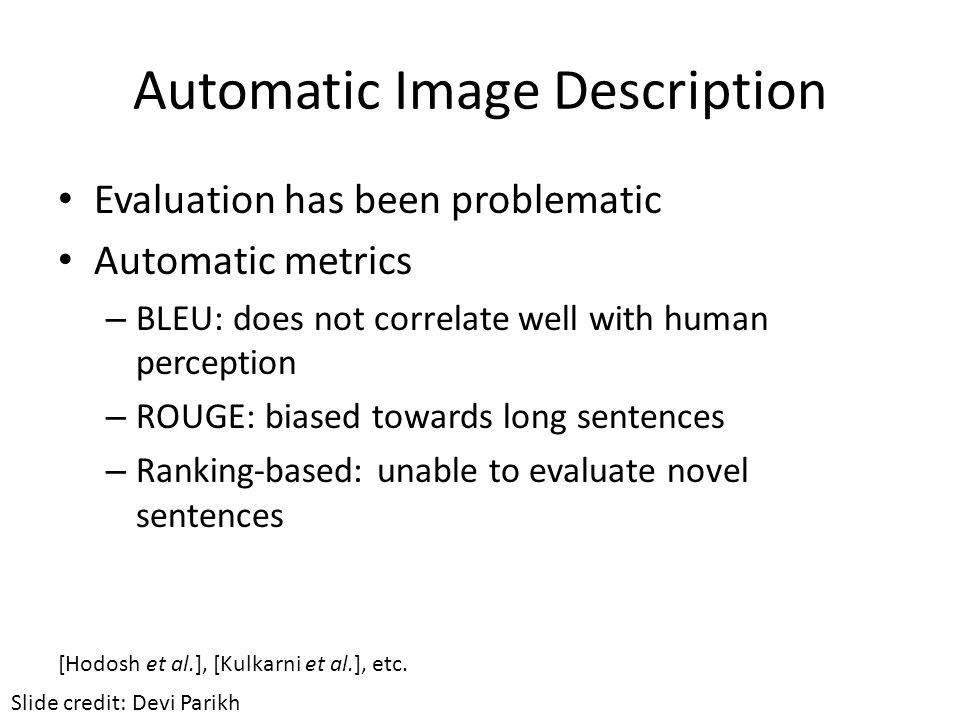 Automatic Image Description Evaluation has been problematic Automatic metrics – BLEU: does not correlate well with human perception – ROUGE: biased to