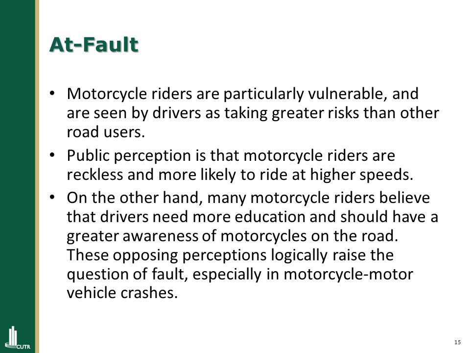 15 At-Fault Motorcycle riders are particularly vulnerable, and are seen by drivers as taking greater risks than other road users.
